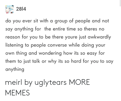 Converse: 2814  o you ever sit with a group of people and not  say anything for the entire time so theres no  reason for you to be there youre just awkwardly  listening to people converse while doing your  own thing and wondering how its so easy for  them to just talk or why its so hard for you to say  anything meirl by uglytears MORE MEMES
