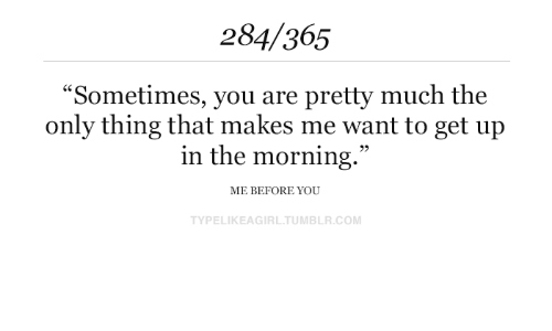 "That Makes Me: 284/365  ""Sometimes, you are pretty much the  only thing that makes me want to get up  in the morning.""  ME BEFORE YOU  TYPELIKEAGIRL.TUMBLR.COM"