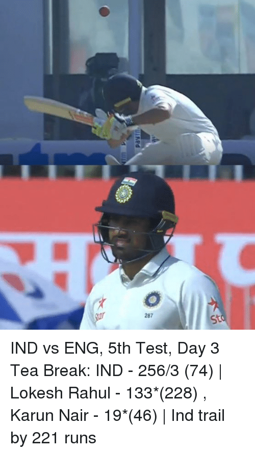 Ind Vs Eng: 287  St IND vs ENG, 5th Test, Day 3 Tea Break: IND - 256/3 (74)   Lokesh Rahul - 133*(228) , Karun Nair - 19*(46)   Ind trail by 221 runs
