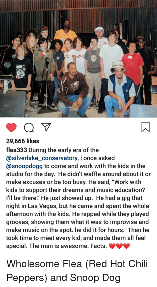 "Flea: 29,666 likes  flea333 During the early era of the  @silverlake_conservatory, I once asked  @snoopdogg to come and work with the kids in the  studio for the day. He didn't waffle around about it or  make excuses or be too busy. He said, ""Work with  kids to support their dreams and music education?  I'll be there."" He just showed up. He had a gig that  night in Las Vegas, but he came and spent the whole  afternoon with the kids. He rapped while they played  grooves, showing them what it was to improvise and  make music on the spot. he did it for hours. Then he  took time to meet every kid, and made them all feel  special. The man is awesome. Facts. Wholesome Flea (Red Hot Chili Peppers) and Snoop Dog"