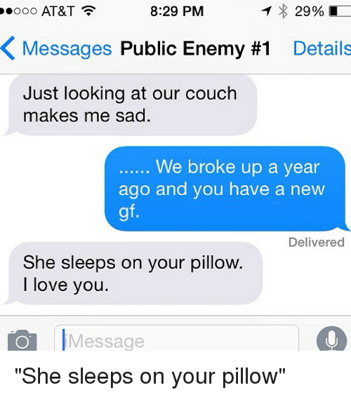 """public enemy: 29%  8:29 PM  OOO AT&T  K Messages Public Enemy #1  Details  Just looking at our couch  makes me sad  We broke up a year  ago and you have a new  Delivered  She sleeps on your pillow.  I love you.  Message """"She sleeps on your pillow"""""""