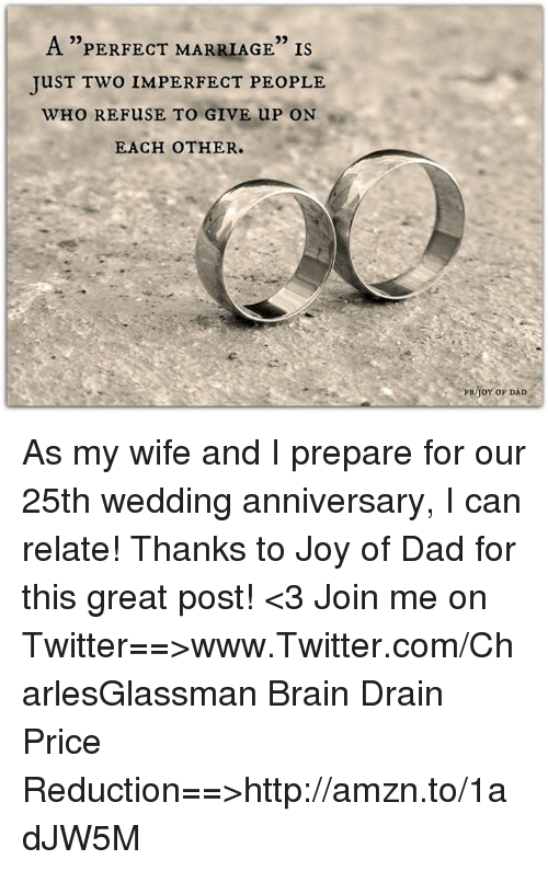 """wedding anniversary: 29  A """"PERFECT MARRIAGE"""" Is  TuST TWO IMPERFECT PEOPLE  WHO REFUSE TO GIVE UP ON  EACH OTHER.  FB/TOY OF DAD As my wife and I prepare for our 25th wedding anniversary, I can relate! Thanks to Joy of Dad for this great post! <3  Join me on Twitter==>www.Twitter.com/CharlesGlassman  Brain Drain Price Reduction==>http://amzn.to/1adJW5M"""