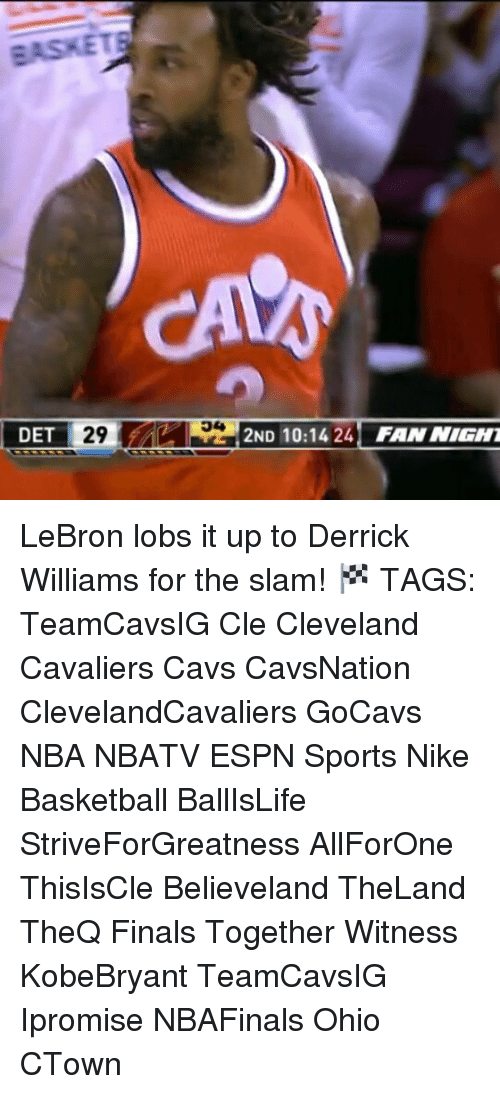 Memes, 🤖, and Slam: 29 AA 2ND 10:14 24 FAN NIGHT  DET LeBron lobs it up to Derrick Williams for the slam! 🏁 TAGS: TeamCavsIG Cle Cleveland Cavaliers Cavs CavsNation ClevelandCavaliers GoCavs NBA NBATV ESPN Sports Nike Basketball BallIsLife StriveForGreatness AllForOne ThisIsCle Believeland TheLand TheQ Finals Together Witness KobeBryant TeamCavsIG Ipromise NBAFinals Ohio CTown