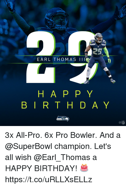 Birthday, Memes, and Happy Birthday: 29  EARL THOM AS III  H A P P Y  B IR T H D A Y  Ca 3x All-Pro. 6x Pro Bowler. And a @SuperBowl champion.  Let's all wish @Earl_Thomas a HAPPY BIRTHDAY! 🎂 https://t.co/uRLLXsELLz