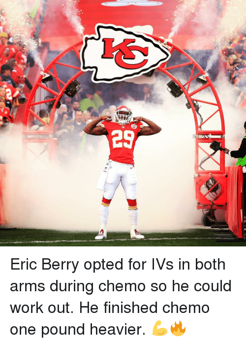 eric berry: 29 Eric Berry opted for IVs in both arms during chemo so he could work out. He finished chemo one pound heavier. 💪🔥