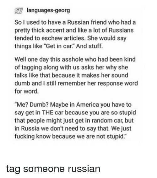 "America, Dumb, and Fucking: 29 languages-georg  So I used to have a Russian friend who had a  pretty thick accent and like a lot of Russians  tended to eschew articles. She would say  things like ""Get in car."" And stuff.  Well one day this asshole who had been kind  of tagging along with us asks her why she  talks like that because it makes her sound  dumb and I still remember her response word  for word.  ""Me? Dumb? Maybe in America you have to  say get in THE car because you are so stupid  that people might just get in random car, but  in Russia we don't need to say that. We just  fucking know because we are not stupid."" tag someone russian"