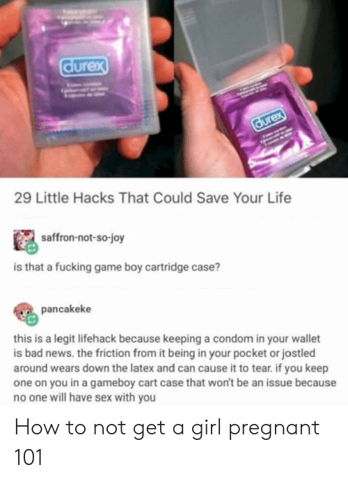 cartridge: 29 Little Hacks That Could Save Your Life  saffron-not-so-joy  is that a fucking game boy cartridge case?  pancakeke  this is a legit lifehack because keeping a condom in your wallet  is bad news. the friction from it being in your pocket or jostled  around wears down the latex and can cause it to tear. if you keep  one on you in a gameboy cart case that won't be an issue because  no one will have sex with you How to not get a girl pregnant 101