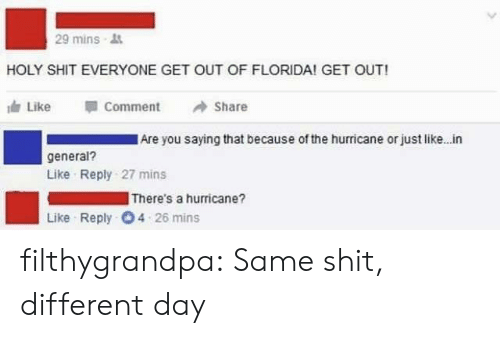 like comment share: 29 mins  HOLY SHIT EVERYONE GET OUT OF FLORIDA! GET OUT!  Like  Comment  Share  Are you saying that because of the hurricane or just like. in  general?  Like Reply 27 mins  There's a hurricane?  Like Reply 4 26 mins filthygrandpa:  Same shit, different day