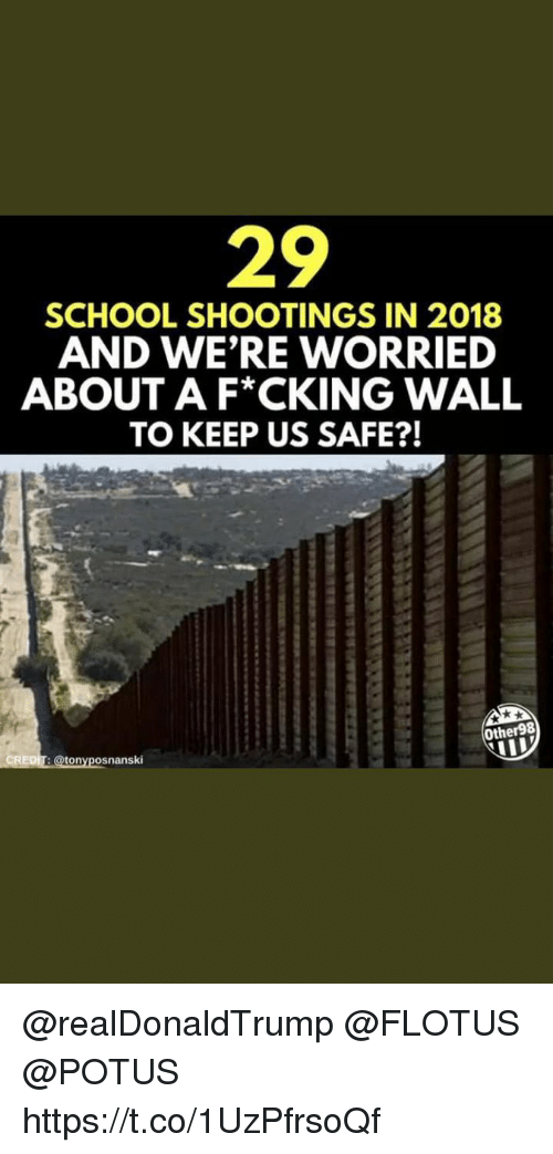 Memes, School, and 🤖: 29  SCHOOL SHOOTINGS IN 2018  AND WE'RE WORRIED  ABOUT A F*CKING WALL  TO KEEP US SAFE?!  Other98  onyposnanski @realDonaldTrump  @FLOTUS  @POTUS https://t.co/1UzPfrsoQf