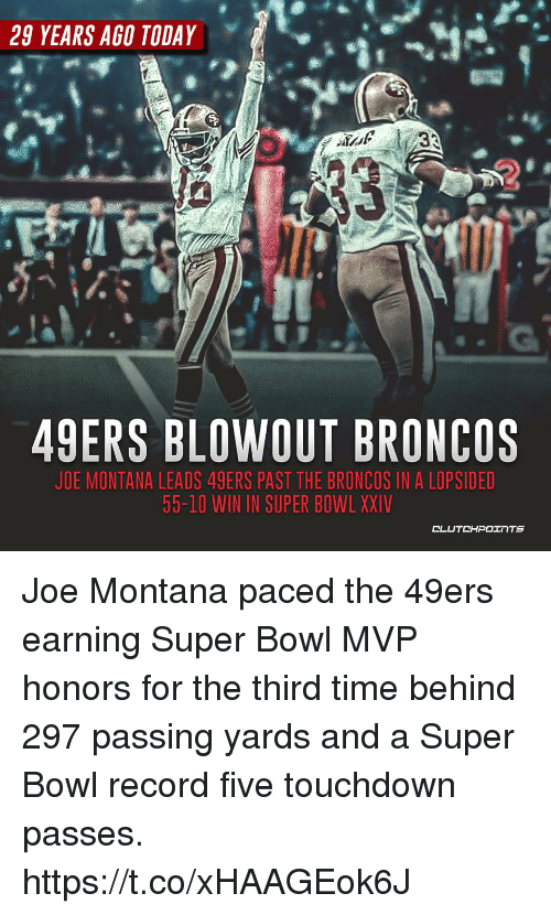 Joe Montana: 29 YEARS AGO TODAY  49ERS BLOWOUT BRONCOS  JOE MONTANA LEADS 49ERS PAST THE BRONCOS IN A LOPSIDED  55-10 WIN IN SUPER BOWL XXIV  CLUTCHPOOTS Joe Montana paced the 49ers earning Super Bowl MVP honors for the third time behind 297 passing yards and a Super Bowl record five touchdown passes. https://t.co/xHAAGEok6J
