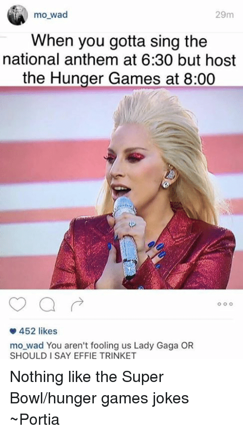 Hunger Games Jokes: 29m  mo wad  When you gotta sing the  national anthem at 6:30 but host  the Hunger Games at 8:00  o o o  452 likes  mo wad You aren't fooling us Lady Gaga OR  SHOULD I SAY EFFIE TRINKET Nothing like the Super Bowl/hunger games jokes ~Portia