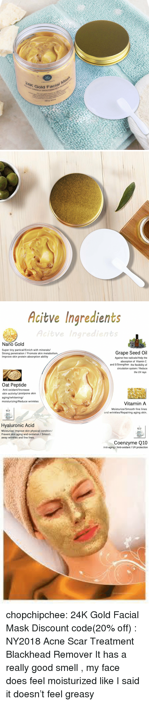 oat: 2AK GO  LAGUNA  MOON  Gotd  RINKLE SMOOTHIN  Facial Ma  radinnt glow  ie  arts e  e 24K goldm  and locks in moistureance of  wrio improve the appeoking  a youthful-look  250 g 8.8 oz  sthe sture for ultra-hydr   Acitve Ingredients  Acitve  Nano Gold  Super tiny partical/Enrich with minerals/  Strong penetration Promote skin metabolism  Improve skin protein absorption ability  Grape Seed Oil  Against free radicals/Help the  absorption of Vitamin C  and E/Strengthen the flexibility of  circulation system / Reduce  the UV rays  Oat Peptide  Anti-oxidant/Increase  skin activity/ postpone skin  aging/whitening/  moisturizing/Reduce wrinkles  Vitamin A  Moisturize/Smooth fine lines  and wrinkles/Repairing aging skin  Hvaluronic Aci  Moisturize/ Improve skin physical condition/  Prevent skin aging and oxidation Smooth  away wrinkles and fine lines  Coenzyme Q10  Anti-aging Anti-oxidant / UV protection chopchipchee:  24K Gold Facial Mask  Discount code(20% off) : NY2018 Acne Scar Treatment  Blackhead Remover   It has a really good smell , my face does feel moisturized like I said it doesn't feel greasy