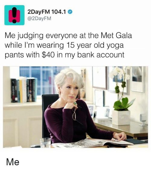 Bank, Yoga, and Yoga Pants: 2DayFM 104.1  @2DayFM  Me judging everyone at the Met Gala  while I'm wearing 15 year old yoga  pants with $40 in my bank account Me