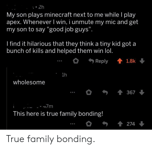 """Apex: . 2h  My son plays minecraft next to me while l play  apex. Whenever I win, i unmute my mic and get  my son to say """"good job guys""""  I find it hilarious that they think a tiny kid got a  bunch of kills and helped them win lol.  Reply會1.8k  1h  wholesome  367  This here is true family bonding! True family bonding."""