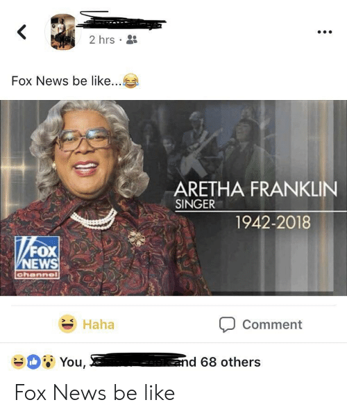 Aretha Franklin: 2hrs .  Fox News be like  ARETHA FRANKLIN  SINGER  1942-2018  NEWS  Haha  Comment Fox News be like