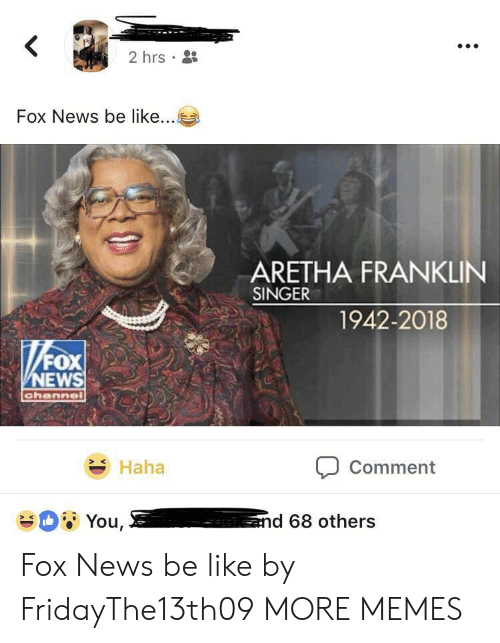 Aretha Franklin: 2hrs .  Fox News be like  ARETHA FRANKLIN  SINGER  1942-2018  NEWS  Haha  Comment Fox News be like by FridayThe13th09 MORE MEMES