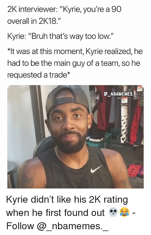 """Bruh, Memes, and 🤖: 2K interviewer: """"Kyrie, you're a 90  overall in 2K18.""""  Kyrie: """"Bruh that's way too low.""""  was at this moment, Kyrie realized, he  had to be the main guy of a team, so he  requested a trade  _NBAMEMES. Kyrie didn't like his 2K rating when he first found out 💀😂 - Follow @_nbamemes._"""