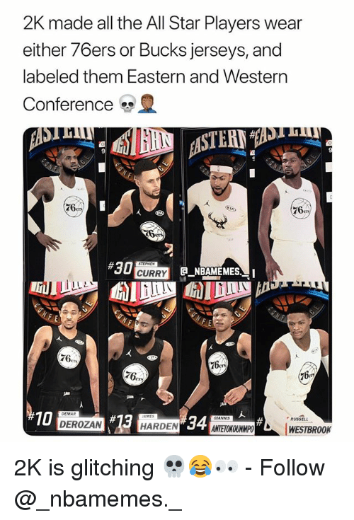 Philadelphia 76ers, All Star, and Memes: 2K made all the All Star Players wear  either 76ers or Bucks jerseys, and  labeled them Eastern and Western  Conference  9  76  76  10  DEMAR  34  RUSSELL  DEROZAN  HARDEN  ANTETOKOUNMPOWESTBROOK 2K is glitching 💀😂👀 - Follow @_nbamemes._