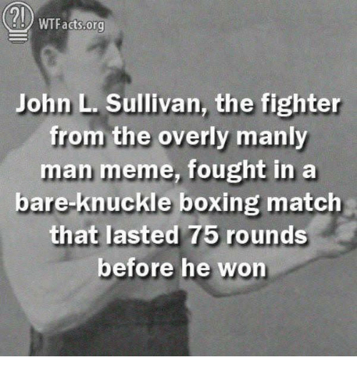 Overly Manly: 2l  WTFacts.org  John L. Sullivan, the fighter  from the overly manly  man meme, fought in a  bare-knuckle boxing match  that lasted 75 rounds  before he won