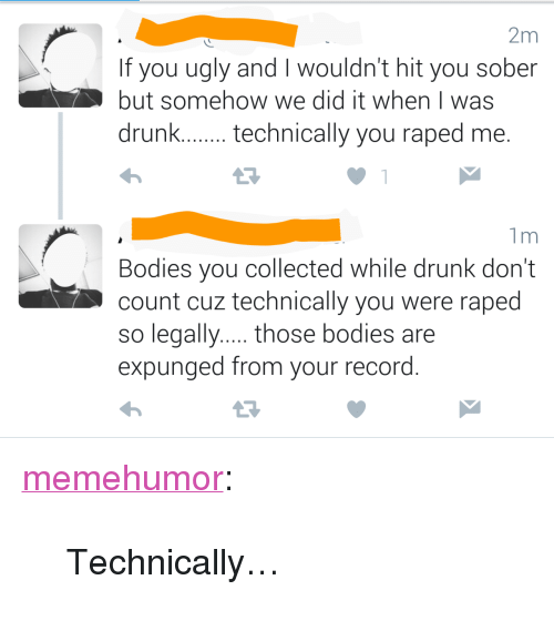 """Lega: 2m  If you ugly and I wouldn't hit you sober  but somehow we did it when I was  drunk.technically you raped me.  1m  Bodies you collected while drunk don't  count cuz technically you were raped  so lega  expunged from your record <p><a href=""""http://memehumor.tumblr.com/post/152261242933/technically"""" class=""""tumblr_blog"""">memehumor</a>:</p>  <blockquote><p>Technically…</p></blockquote>"""