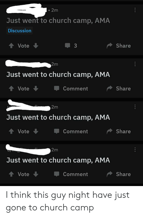 Church Camp: 2m  Just went to church camp, AMA  Discussion  t Vote  Share  2m  Just went to church camp, AMA  Share  Vote  Comment  2m  Just went to church camp, AMA  Share  Vote  Comment  2m  Just went to church camp, AMA  Share  Vote  Comment I think this guy night have just gone to church camp
