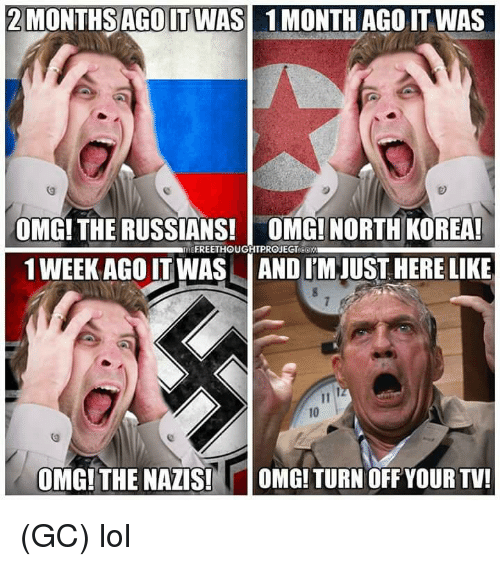 turn offs: 2MONTHSAGO IT WAS  1 MONTH AGO IT WAS  OMG! THE RUSSIANS! OMG! NORTH KOREA  1 WEEK AGO IT WAS AND I'M JUST HERE LIKE  10  OMG!THE NAZIS!  OMG! TURN OFF YOUR TV! (GC) lol