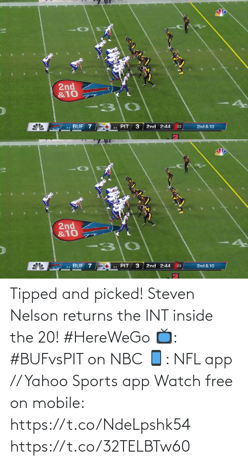 int: 2nd  &10  BUF 7  PIT  2nd 2:44  2nd & 10  :03  9-4  8-5   2nd  &10  PIT 3  BUF 7  2nd 2:44  2nd & 10  :03  Steelers  9-4  8-5 Tipped and picked!  Steven Nelson returns the INT inside the 20! #HereWeGo  📺: #BUFvsPIT on NBC 📱: NFL app // Yahoo Sports app Watch free on mobile: https://t.co/NdeLpshk54 https://t.co/32TELBTw60