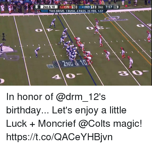 Birthday, Indianapolis Colts, and Memes: 2ND & 10  CIN 10IND 13 3RD 7:57 06  THIS DRIVE: 1 RUSH, 4 PASS, 25 YDS, 1:57  06 In honor of @drm_12's birthday...  Let's enjoy a little Luck + Moncrief @Colts magic! https://t.co/QACeYHBjvn