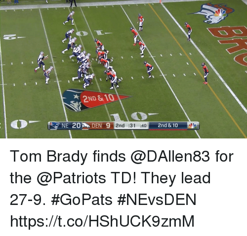 Memes, Patriotic, and Tom Brady: 2ND & 10  NE 20  DEN 9  2nd :31 :40 Tom Brady finds @DAllen83 for the @Patriots TD!  They lead 27-9. #GoPats #NEvsDEN https://t.co/HShUCK9zmM