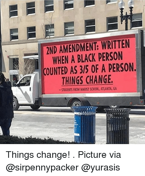 Memes, School, and Black: 2ND AMENDMENT: WRITTEN  WHEN A BLACK PERSON  COUNTED AS 3/5 OF A PERSON.  THINGS CHANGE  STUDENTS FROM MARIST SCHOOL, ATLANTA, GA Things change! . Picture via @sirpennypacker @yurasis