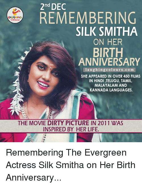 kannada: 2nd DEC  REMEMBERING  Colours  SILK SMITHA  ON HER  BIRTH  ANNIVERSARY  laughing colours.com  SHE APPEARED IN OVER 450 FILMS  IN HINDI ,TELUGU, TAMIL,  MALAYALAM AND  KANNADA LANGUAGES.  THE MOVIE DIRTY PICTURE IN 2011 WAS  INSPIRED BY HER LIFE. Remembering The Evergreen Actress Silk Smitha on Her Birth Anniversary...