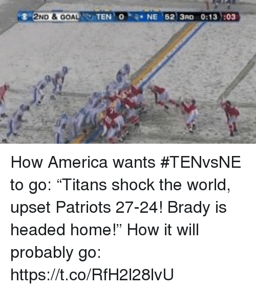 """America, Patriotic, and Sports: 2ND &GOA  TEN O  NE 62 3RD 0:13 :03 How America wants #TENvsNE to go: """"Titans shock the world, upset Patriots 27-24! Brady is headed home!""""  How it will probably go: https://t.co/RfH2l28lvU"""