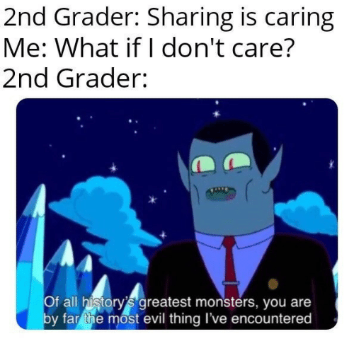 By Far: 2nd Grader: Sharing is caring  Me: What if I don't care?  2nd Grader:  Of all history's greatest monsters, you are  by far the most evil thing I've encountered