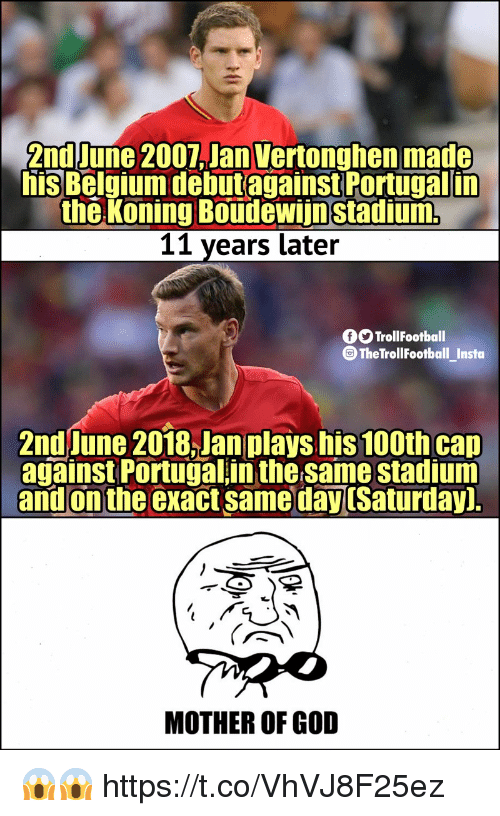 God, Memes, and Portugal: 2nd June 2007,Jan Vertonghen made  his Belmiumdebutagainst Portugal in  the Koning Boudewiinstadium  11 years later  O TrollFootball  @TheTrollFootball_Instoa  2nd June 2018,Jan plays his 100th cap  against Portugal in the same stadium  and on the exact same dayuSaturday]  MOTHER OF GOD 😱😱 https://t.co/VhVJ8F25ez