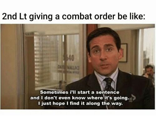 Be Like, Military, and Hope: 2nd Lt giving a combat order be like:  Sometimes i'll start a sentence  and I don't even know where it's going.  I just hope I find it along the way.