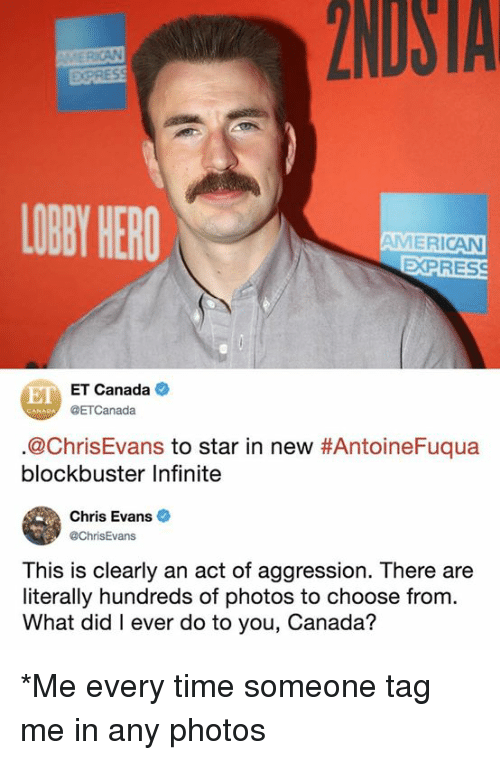 Blockbuster: 2NDSTA  EXPRES  LOBY HERO  AMERICAN  EXPRES  E ET Canada  @ETCanada  @ChrisEvans to star in new #AntoineFuqua  blockbuster Infinite  Chris Evans  @ChrisEvans  This is clearly an act of aggression. There are  literally hundreds of photos to choose from.  What did I ever do to you, Canada? *Me every time someone tag me in any photos