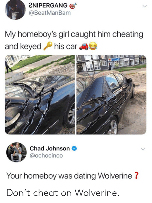 Wolverine: 2NIPERGANG  @BeatManBam  My homeboy's girl caught him cheating  and keyedPhis car  Chad Johnson  @ochocinco  Your homeboy was dating Wolverine? Don't cheat on Wolverine.