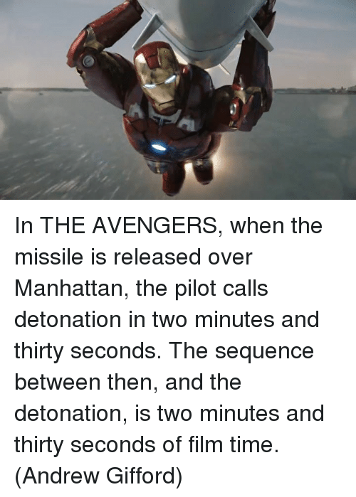 avenged: 2P In THE AVENGERS, when the missile is released over Manhattan, the pilot calls detonation in two minutes and thirty seconds. The sequence between then, and the detonation, is two minutes and thirty seconds of film time.  (Andrew Gifford)