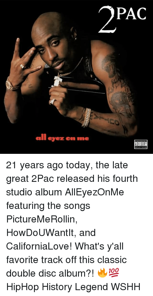 studio albums: 2PAC  all eyez on me  smit 21 years ago today, the late great 2Pac released his fourth studio album AllEyezOnMe featuring the songs PictureMeRollin, HowDoUWantIt, and CaliforniaLove! What's y'all favorite track off this classic double disc album?! 🔥💯 HipHop History Legend WSHH