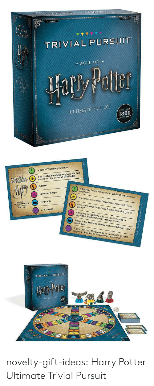 Dumbledore: 2PLAYERS  TR  AL  TRIVIAL PURSUIT  WORLD OF  ULTIMATE EDITION  FEATURES  1800  QUESTIOS   A pair of Vanishing Cabinets  The Golden Snitch he caught at his first  tch and the sword of Gryffindor  PURSUOT  6  A ferret  What does Draco Malfoy use to get the Death Eaters into  Hogwarts?  What items does Albus Dumbledore bequeath to Harry?  Professor Moody turns Draco Malfoy into what type of  Professor Snape  Hogwarts  HORLDo  animal?  UETIMATE  a) Relashlo  According to Griphook, who put the fake sword of  Gryffindor inside Bellatrix Lestrange's vault?  Where is the Triwizard Tournament hosted during Harry's  fourth year?  Which spell does Hermione use to unchain the Gringotts  dragon: a) Relashio b) Alohomora c) Bombarda?   TRIVIAL PURSUIT  800 novelty-gift-ideas:  Harry Potter Ultimate Trivial Pursuit