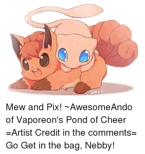 Nebby: 2pls.6.5 Mew and Pix! ~AwesomeAndo of Vaporeon's Pond of Cheer =Artist Credit in the comments= Go Get in the bag, Nebby!