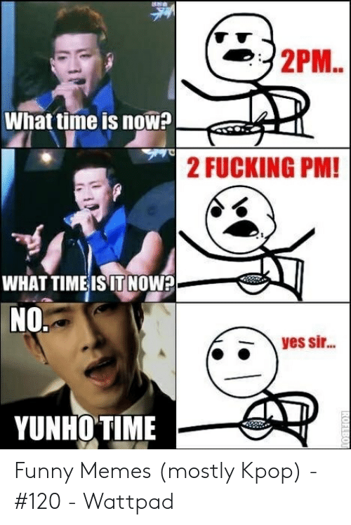 Funny Kpop Memes: 2PM..  What time is now  2 FUCKING PM!  WHAT TIMEISIT NOw?  NO.  yes si...  YUNHO TIME  ROFLBOT Funny Memes (mostly Kpop) - #120 - Wattpad