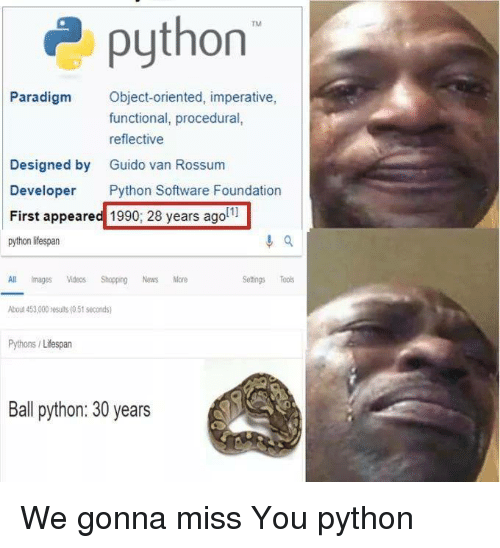 Paradigm: 2python  Paradigm Object-oriented, imperative,  functional, procedural,  reflective  Guido van Rossum  Designed by  Developer Python Software Foundation  First appeared 1990; 28 years agol1  Pat  All imagesos Shopping News More  bout 453,000 results (0.51 seconds  Pythons/Lifespan  Setings Tools  Ball python: 30 years We gonna miss You python