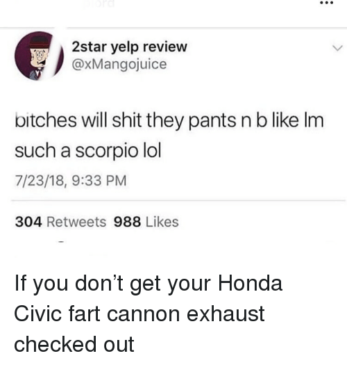 Funny, Honda, and Lol: 2star yelp review  @xMangojuice  bitches will shit they pants n b like Im  such a scorpio lol  7/23/18, 9:33 PM  304 Retweets 988 Likes If you don't get your Honda Civic fart cannon exhaust checked out