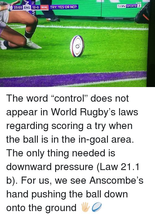 "Pressure, Sports, and Goal: 2T  23:03 ENG 12-0 WAL TRY: YES OR NO?  LIVE  ci sPORTS The word ""control"" does not appear in World Rugby's laws regarding scoring a try when the ball is in the in-goal area. The only thing needed is downward pressure (Law 21.1 b). For us, we see Anscombe's hand pushing the ball down onto the ground 🖐🏼🏉"