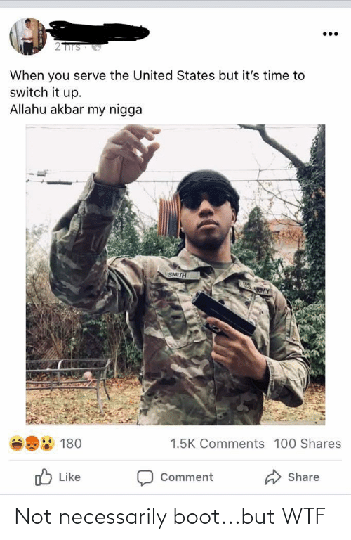 allahu akbar: 2TITS  When you serve the United States but it's time to  switch it up.  Allahu akbar my nigga  SMITH  US. RMY  1.5K Comments 100 Shares  180  Share  O Like  Comment Not necessarily boot...but WTF