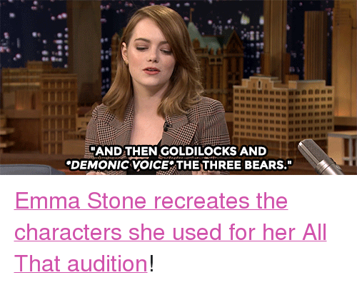 "Emma Stone: 2x  ""AND THEN GOLDILOCKS AND  DEMONIC VOICETHETHREE BEARS."" <p><a href=""https://www.youtube.com/watch?v=1R67sEyNTLc&amp;index=5&amp;list=UU8-Th83bH_thdKZDJCrn88g"" target=""_blank"">Emma Stone recreates the characters she used for her All That audition</a>!<br/></p>"