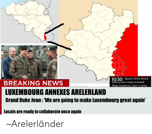 Luxembourgball: 3  0:30 Speech of the Grand  Duke on the newly renamed  Place Grand-duc Jean' in Arlon  BREAKING NEWS  LUXEMBOURG ANNEXES ARELERLAND  Grand Duke Jean: 'We are going to make Luxembourg great again'  Locals are ready to collaborate once again ~Arelerländer