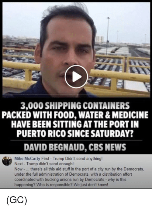 Food, Memes, and News: 3,000 SHIPPING CONTAINERS  PACKED WITH FOOD, WATER & MEDICINE  HAVE BEEN SITTING AT THE PORT IN  PUERTO RICO SINCE SATURDAY?  DAVID BEGNAUD, CBS NEWS  Mike McCarty First- Trump Didn't send anything  Next - Trump didn't send enough!  Now - .. there's all this aid stuff in the port of a city run by the Democrats  under the full administration of Democrats, with a distribution effort  coordinated with trucking unions run by Democrats - why is this  happening? Who is responsible? We just don't knowl (GC)