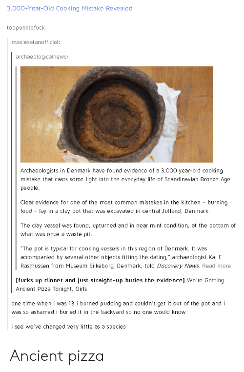 """bronze age: 3,000-Year-Old Cooking Mistake Revealed  toopunktofuck:  maxiesatanofficial:  archaeologicalnews  Archaeologists in Denmark have found evidence of a 3,000 year-old cooking  mistake that casts some light into the everyday life of Scandinavian Bronze Age  people.  Clear evidence for one of the most common mistakes in the kitchen burning  food-lay in a clay pot that was excavated in central Jutland, Denmark.  The clay vessel was found, upturned and in near mint condition, at the bottom of  what was once a waste pit.  """"The ρ0t is typical for cooking vessels in this region of Denmark. It was  accompanied by several other objects fitting the dating."""" archaeologist Kaj F  Rasmussen from Museum Silkeborg, Denmark, told Discovery News. Read more.  [fucks up dinner and just straight-υρ buries the evidence] we're Getting  Ancient Pizza Tonight, Girls  one time when i was 13 i burned pudding and couldn't get it out of the ρ0t and i  was so ashamed i buried it in the backyard so no one would know  i see we've changed very little as a species Ancient pizza"""